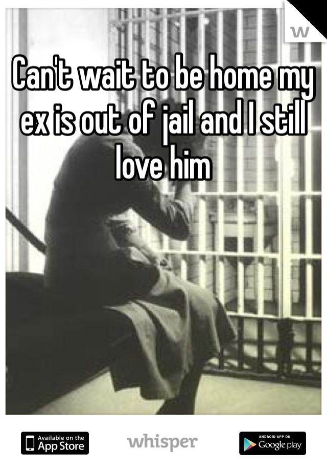 Can't wait to be home my ex is out of jail and I still love him