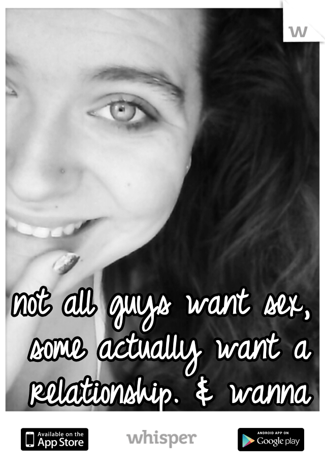 not all guys want sex, some actually want a relationship. & wanna make you smile.