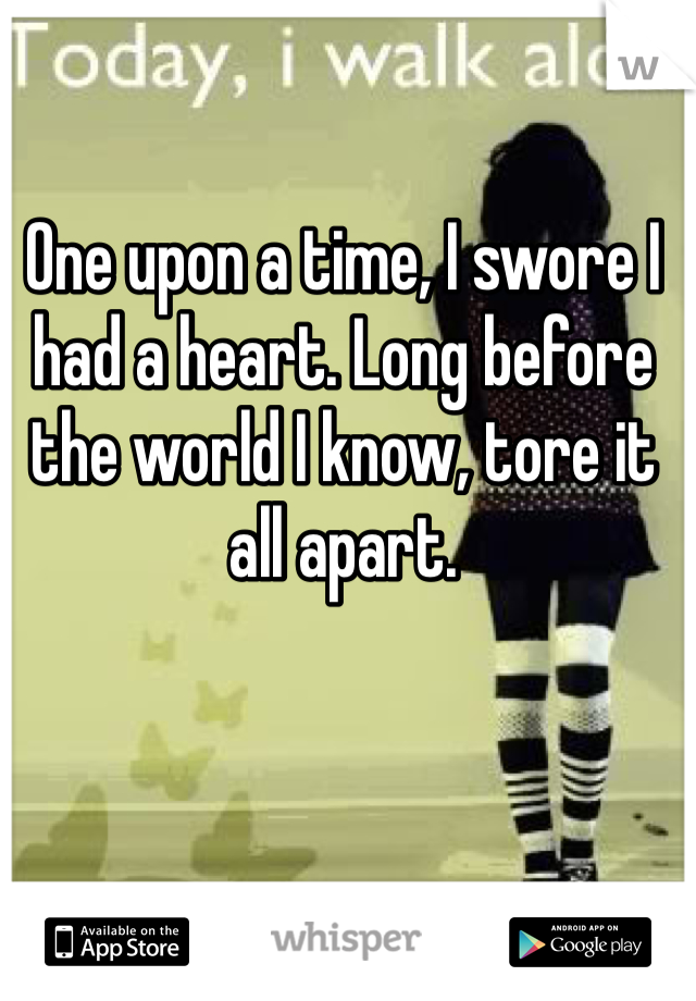 One upon a time, I swore I had a heart. Long before the world I know, tore it all apart.
