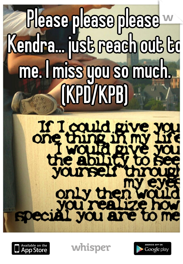 Please please please Kendra... just reach out to me. I miss you so much. (KPD/KPB)