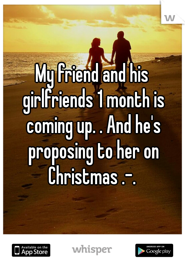 My friend and his girlfriends 1 month is coming up. . And he's proposing to her on Christmas .-.