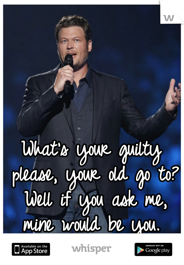 What's your guilty please, your old go to? Well if you ask me, mine would be you.