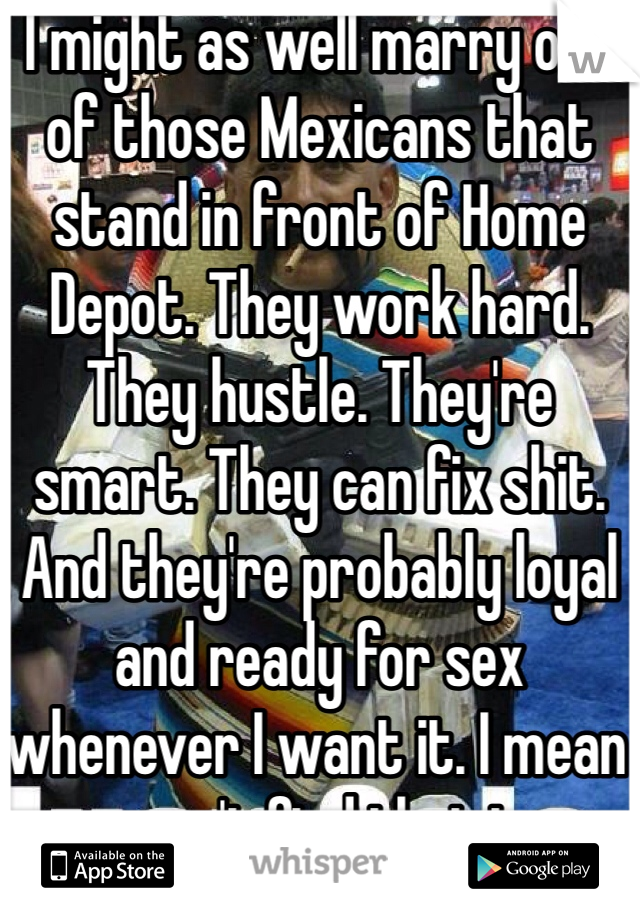 I might as well marry one of those Mexicans that stand in front of Home Depot. They work hard. They hustle. They're smart. They can fix shit. And they're probably loyal and ready for sex whenever I want it. I mean you can't find that in an average guy.