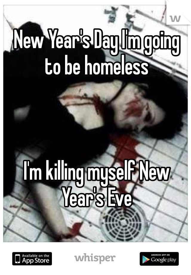 New Year's Day I'm going to be homeless     I'm killing myself New Year's Eve