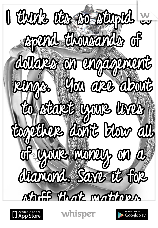 I think its so stupid to spend thousands of dollars on engagement rings.  You are about to start your lives together don't blow all of your money on a diamond. Save it for stuff that matters.