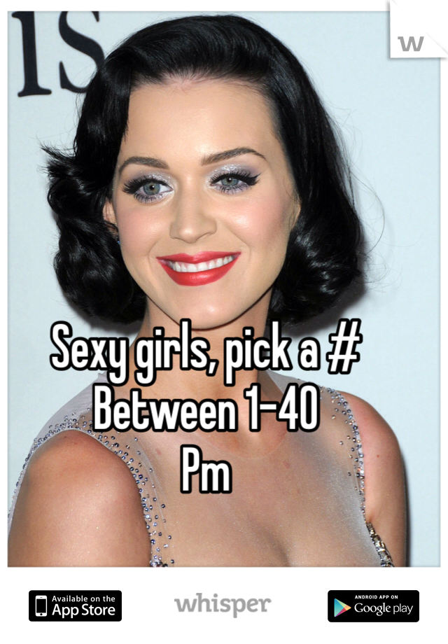 Sexy girls, pick a #  Between 1-40  Pm