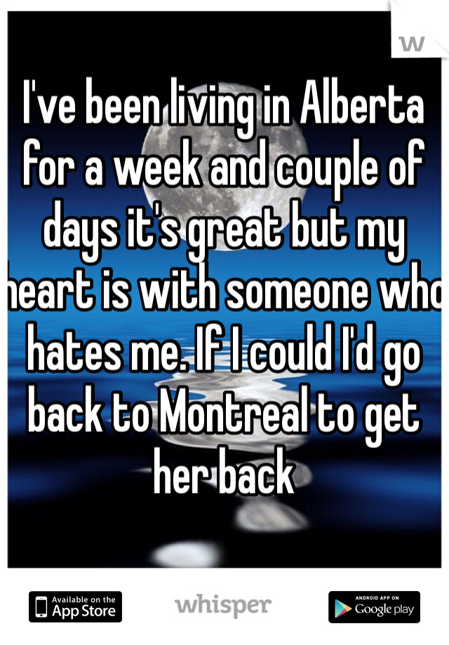 I've been living in Alberta for a week and couple of days it's great but my heart is with someone who hates me. If I could I'd go back to Montreal to get her back