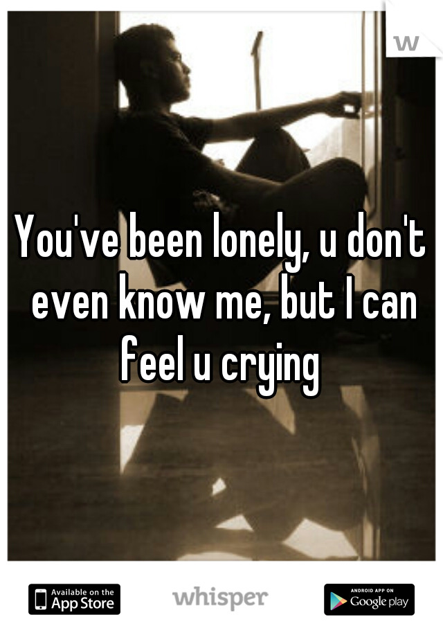 You've been lonely, u don't even know me, but I can feel u crying