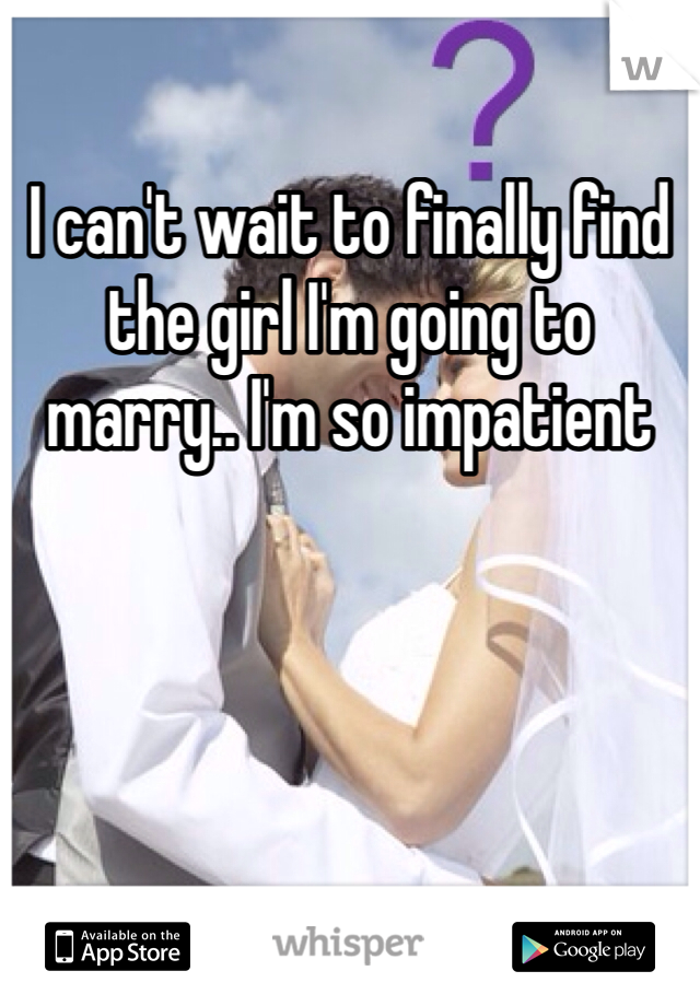 I can't wait to finally find the girl I'm going to marry.. I'm so impatient