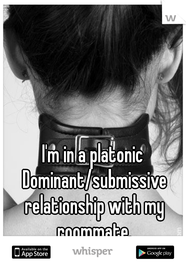 I'm in a platonic Dominant/submissive relationship with my roommate.