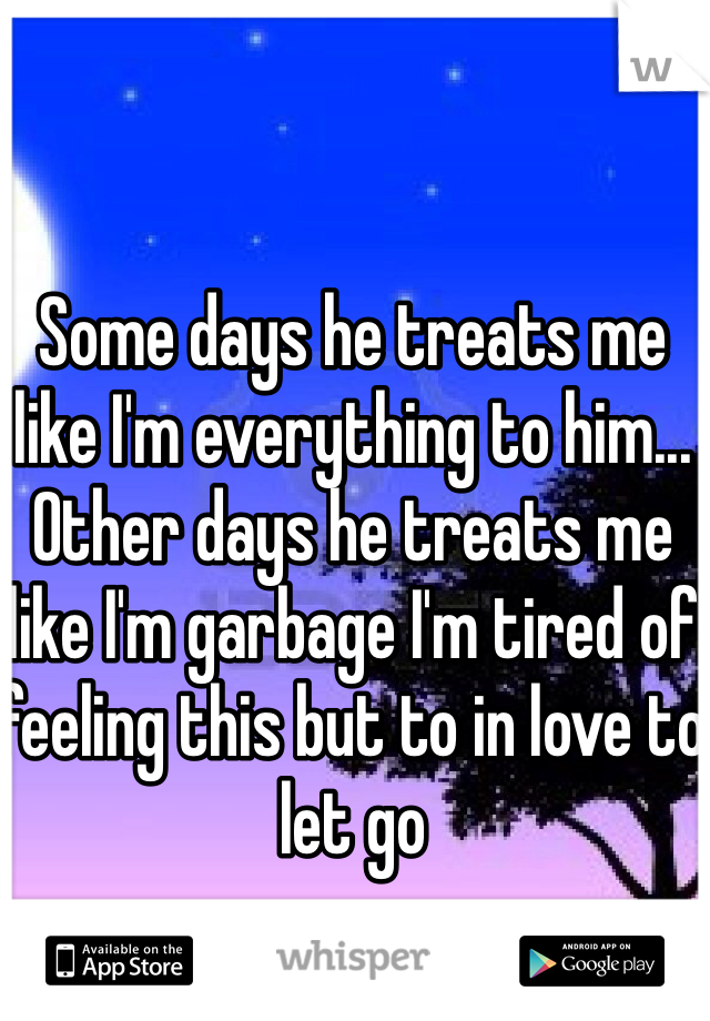 Some days he treats me like I'm everything to him... Other days he treats me like I'm garbage I'm tired of feeling this but to in love to let go