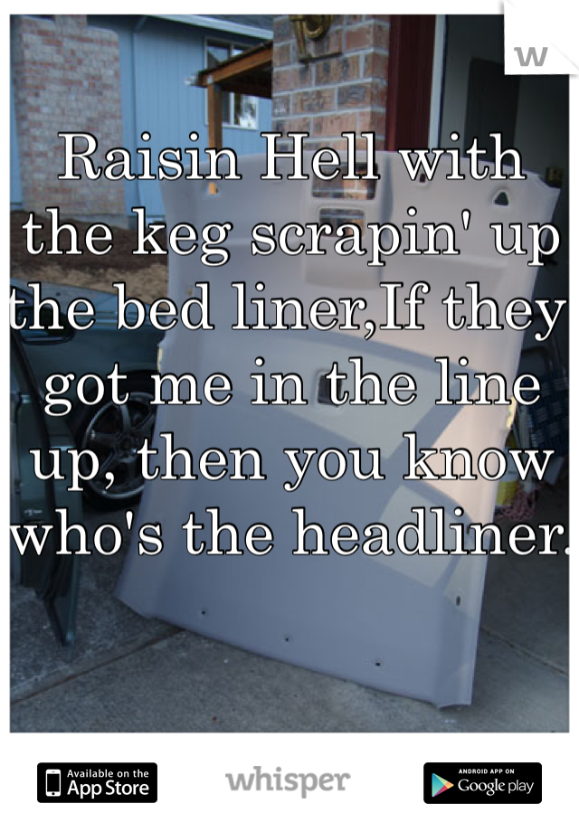 Raisin Hell with the keg scrapin' up the bed liner,If they got me in the line up, then you know who's the headliner.