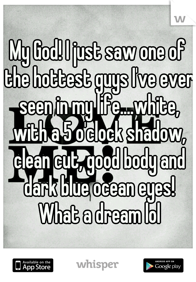 My God! I just saw one of the hottest guys I've ever seen in my life....white, with a 5 o'clock shadow, clean cut, good body and dark blue ocean eyes! What a dream lol