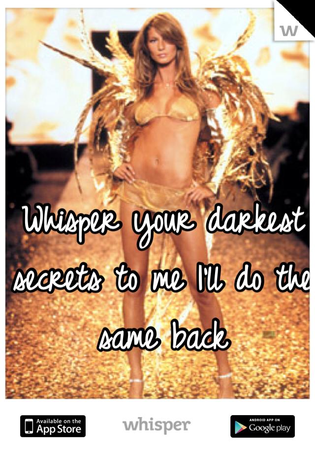 Whisper your darkest secrets to me I'll do the same back