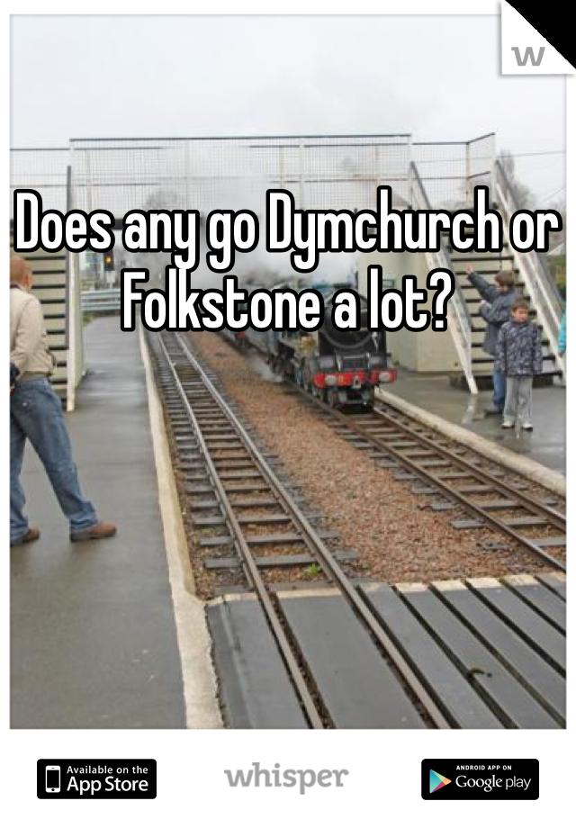 Does any go Dymchurch or Folkstone a lot?