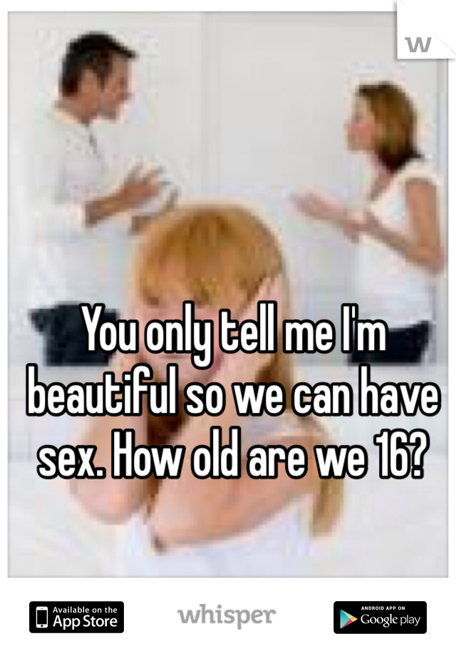 You only tell me I'm beautiful so we can have sex. How old are we 16?