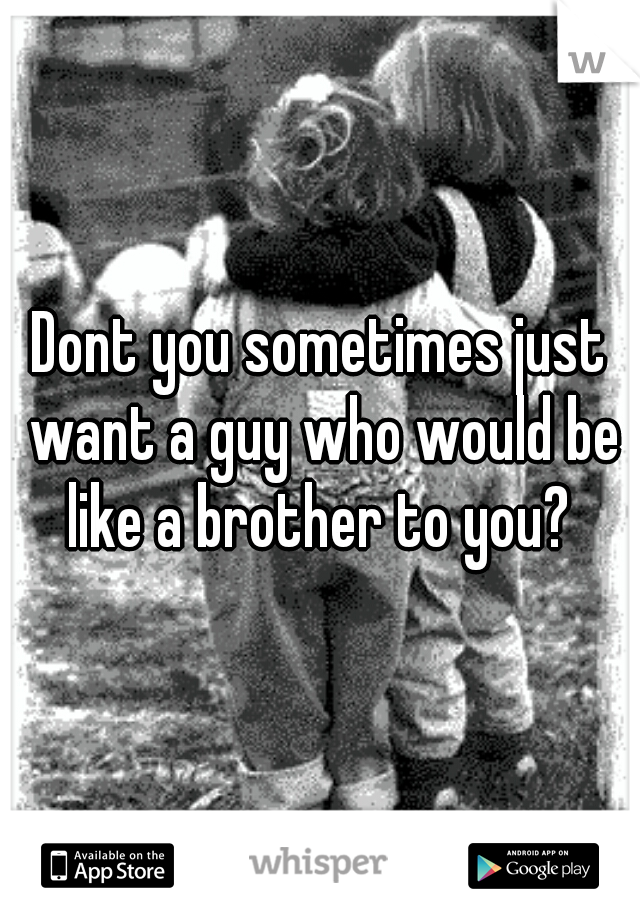 Dont you sometimes just want a guy who would be like a brother to you?