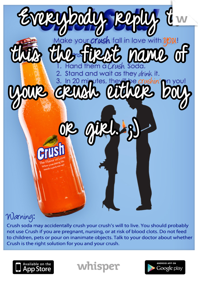 Everybody reply to this the first name of your crush either boy or girl. ;)