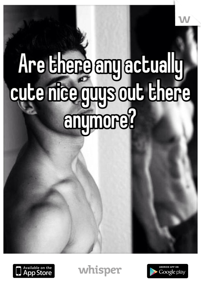 Are there any actually cute nice guys out there anymore?