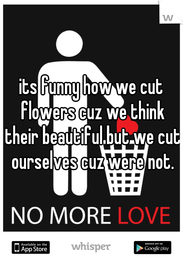 its funny how we cut flowers cuz we think their beautiful but we cut ourselves cuz were not.