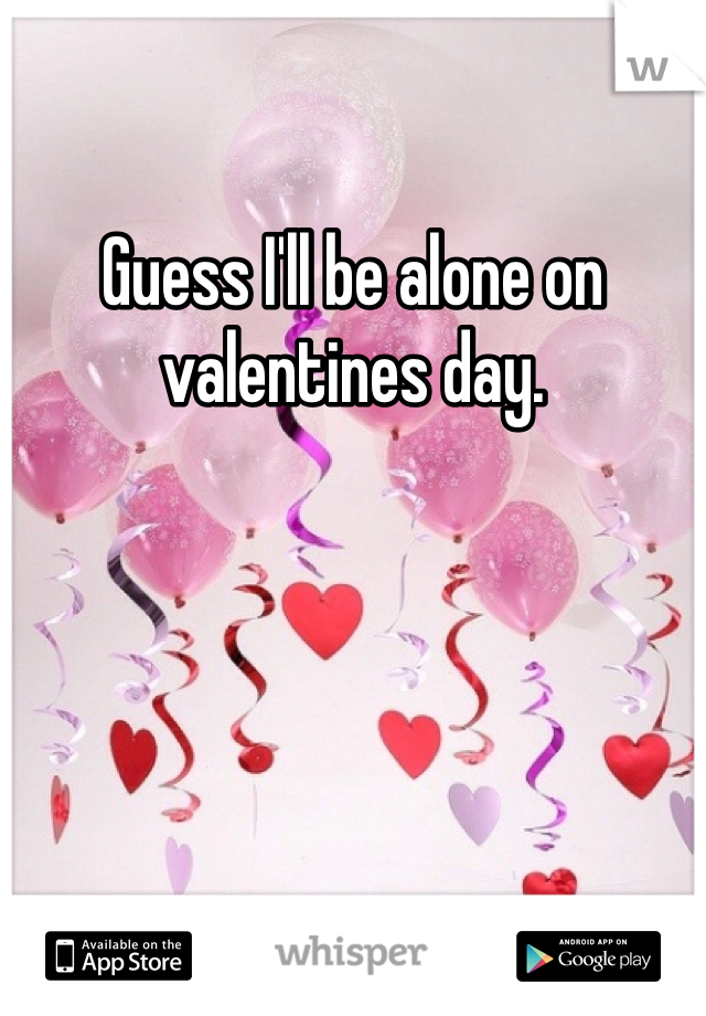 Guess I'll be alone on valentines day.