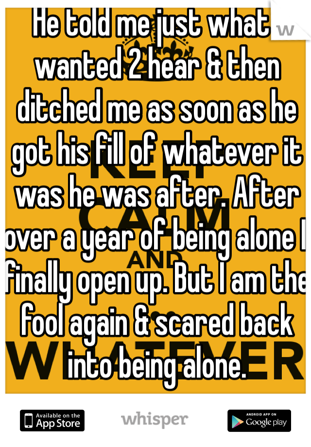 He told me just what I wanted 2 hear & then ditched me as soon as he got his fill of whatever it was he was after. After over a year of being alone I finally open up. But I am the fool again & scared back into being alone.