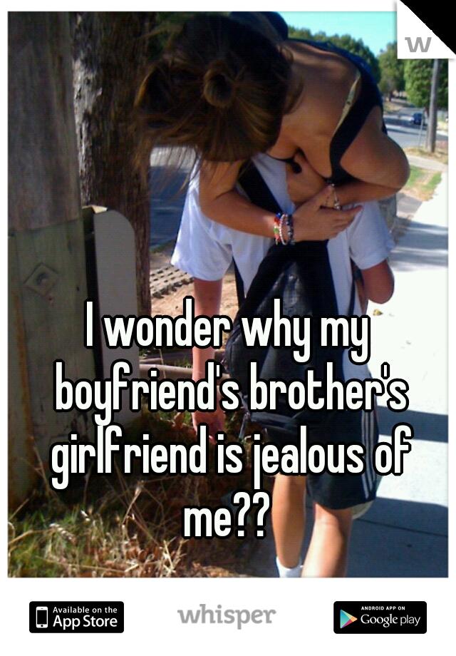 I wonder why my boyfriend's brother's girlfriend is jealous of me??