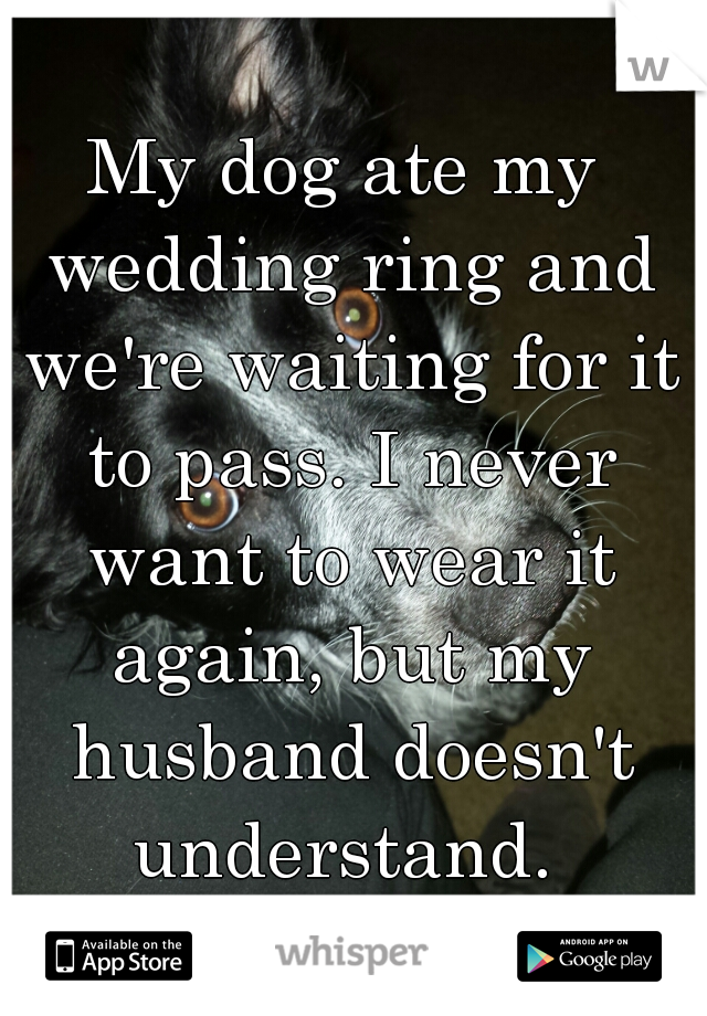 My dog ate my wedding ring and we're waiting for it to pass. I never want to wear it again, but my husband doesn't understand.