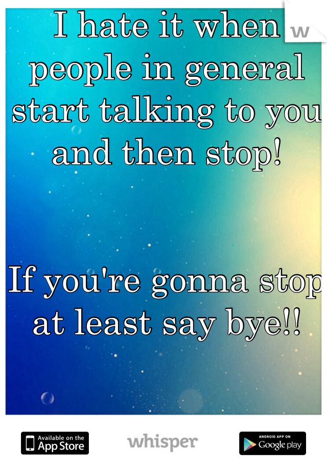 I hate it when people in general start talking to you and then stop!   If you're gonna stop at least say bye!!