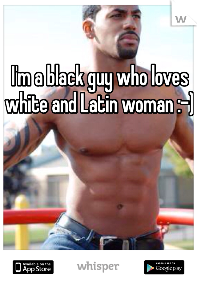 I'm a black guy who loves white and Latin woman :-)