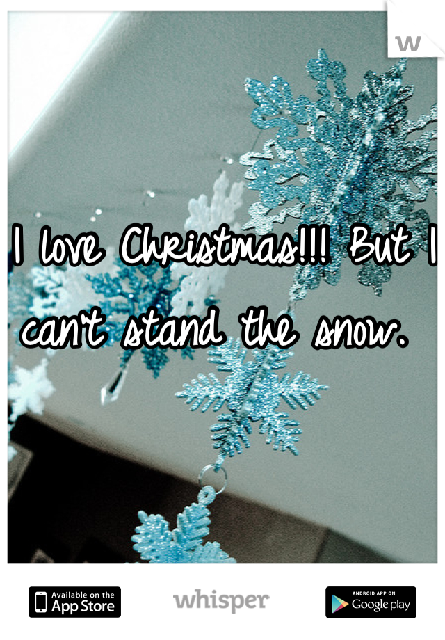 I love Christmas!!! But I can't stand the snow.