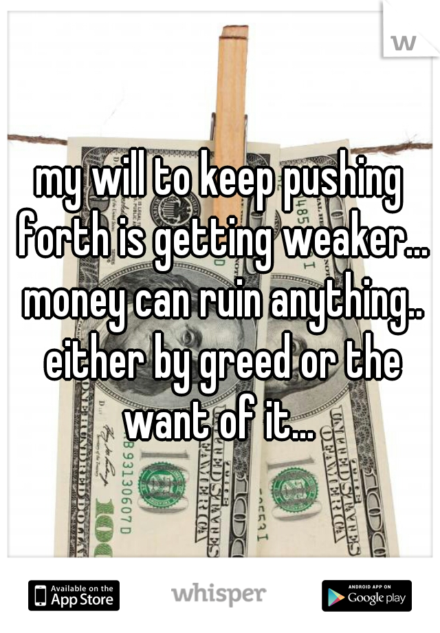 my will to keep pushing forth is getting weaker... money can ruin anything.. either by greed or the want of it...