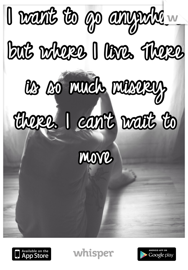 I want to go anywhere but where I live. There is so much misery there. I can't wait to move