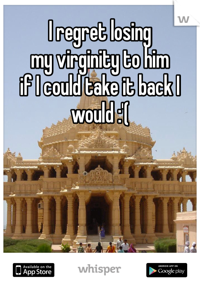 I regret losing  my virginity to him if I could take it back I  would :'(