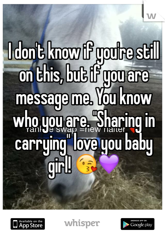 """I don't know if you're still on this, but if you are message me. You know who you are. """"Sharing in carrying"""" love you baby girl! 😘💜"""