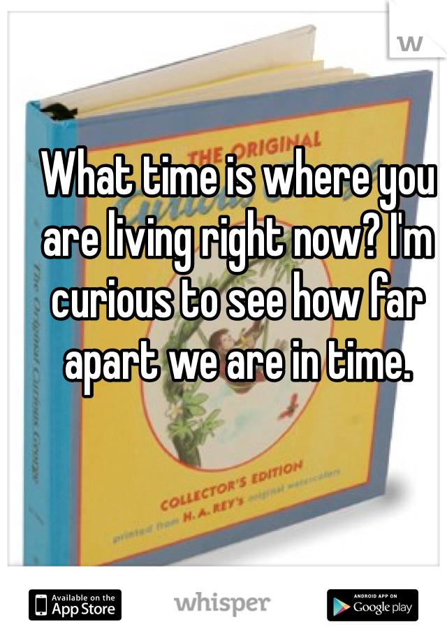 What time is where you are living right now? I'm curious to see how far apart we are in time.