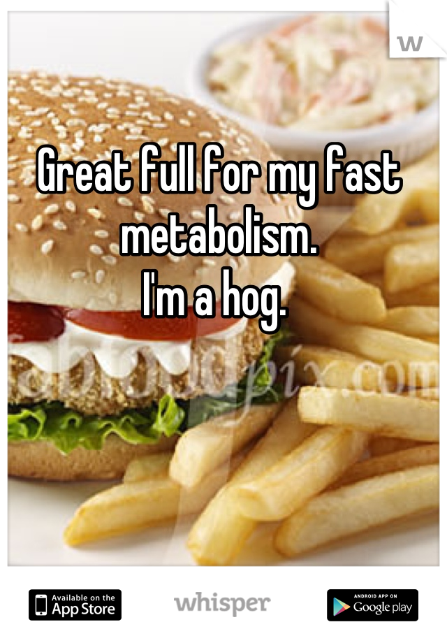 Great full for my fast metabolism. I'm a hog.