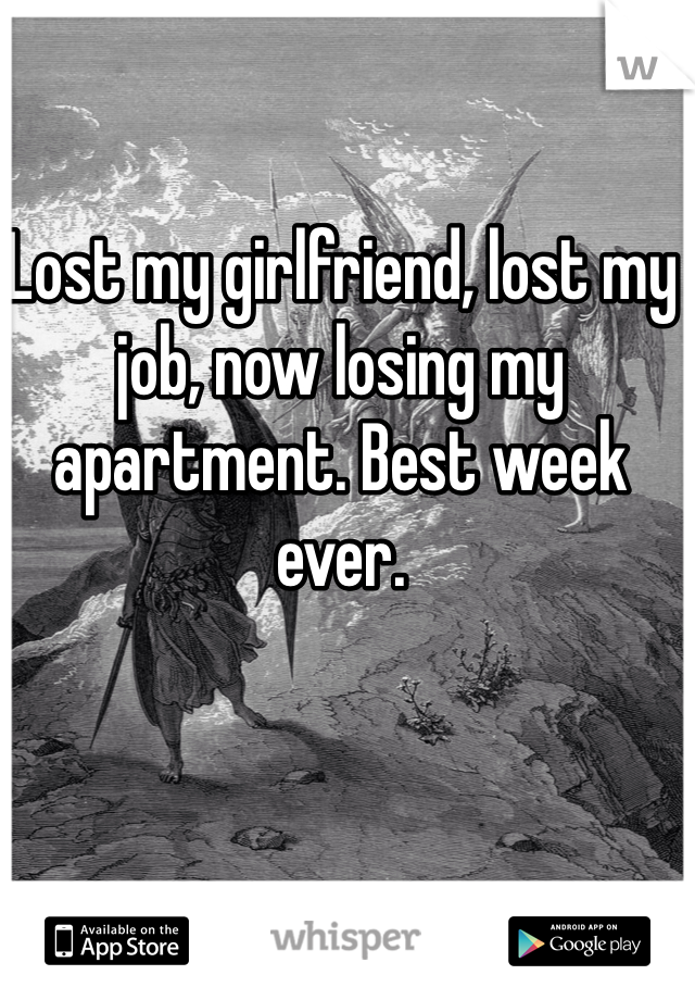 Lost my girlfriend, lost my job, now losing my apartment. Best week ever.