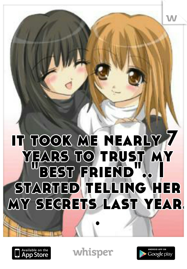 "it took me nearly 7 years to trust my ""best friend"".. I started telling her my secrets last year. ."