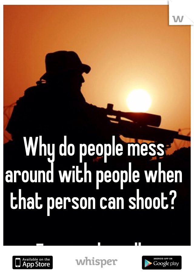 Why do people mess around with people when that person can shoot?  Extremely well...