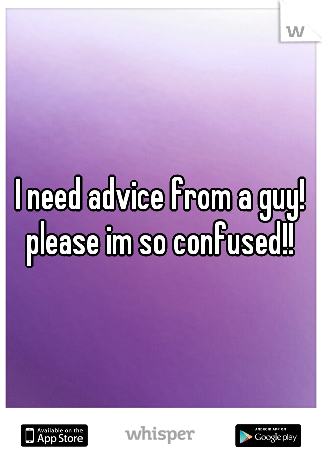 I need advice from a guy! please im so confused!!