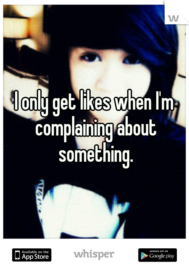 I only get likes when I'm complaining about something.