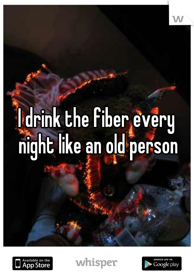I drink the fiber every night like an old person