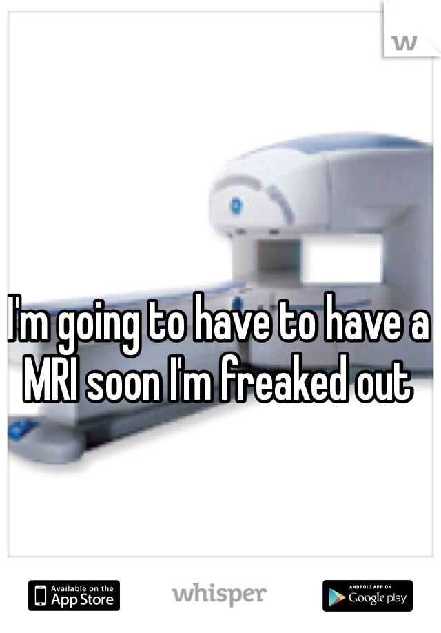 I'm going to have to have a MRI soon I'm freaked out