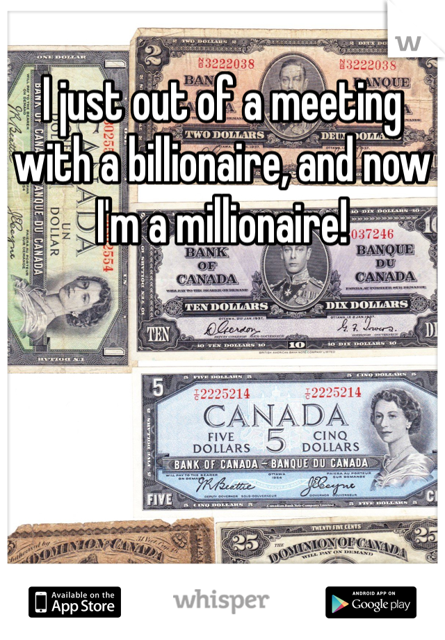 I just out of a meeting with a billionaire, and now I'm a millionaire!
