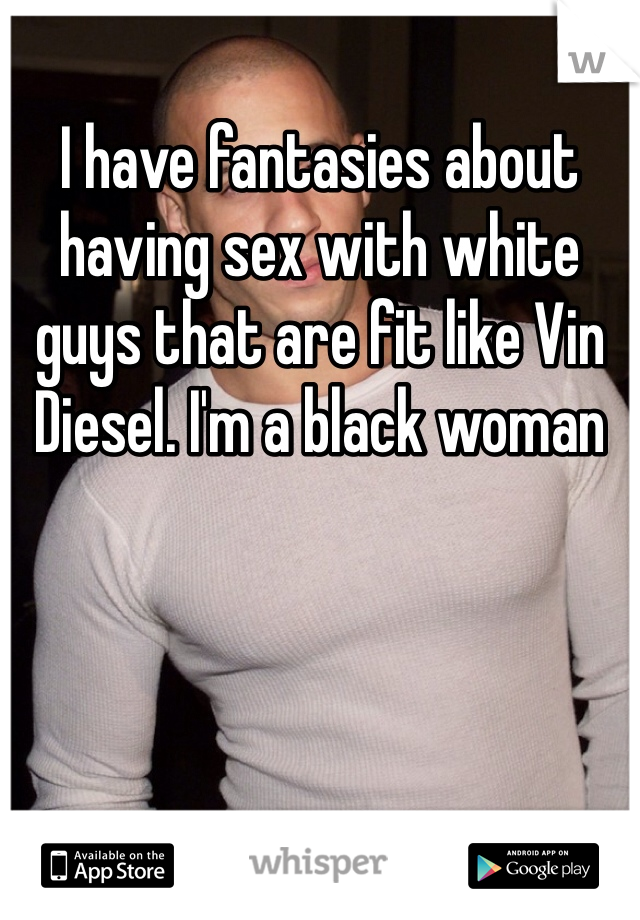 I have fantasies about having sex with white guys that are fit like Vin Diesel. I'm a black woman
