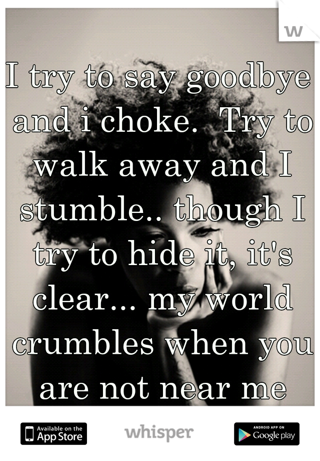 I try to say goodbye and i choke.  Try to walk away and I stumble.. though I try to hide it, it's clear... my world crumbles when you are not near me
