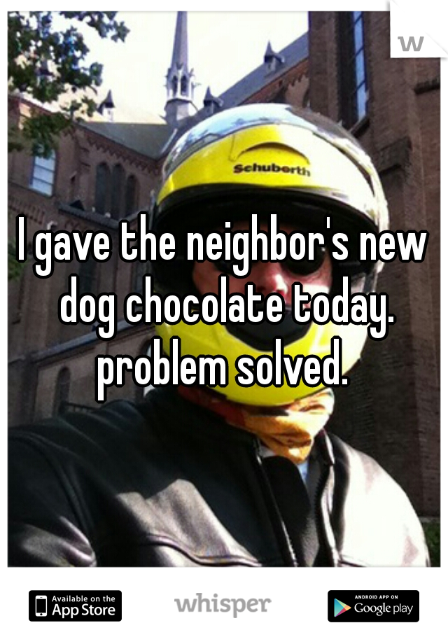 I gave the neighbor's new dog chocolate today. problem solved.
