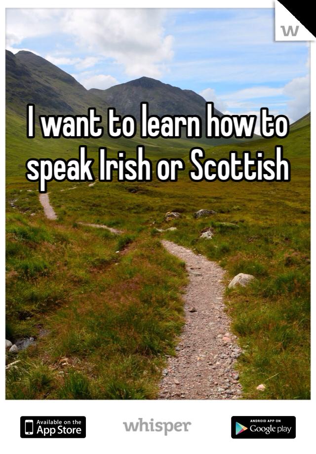I want to learn how to speak Irish or Scottish