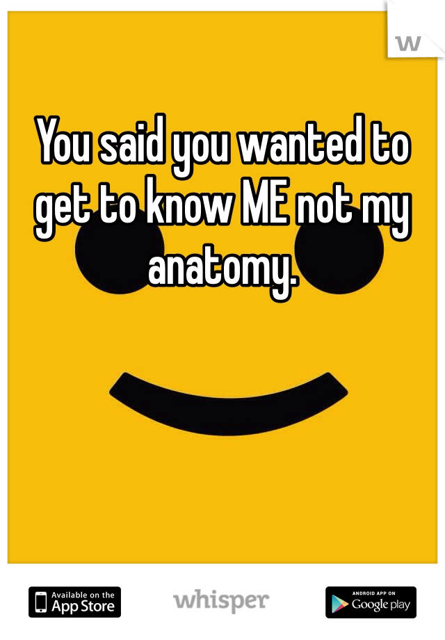 You said you wanted to get to know ME not my anatomy.